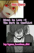 Rival be Love 2~(RuLi) The Dark in Conflict|✔ by Lyzaa_Loveless_Girl