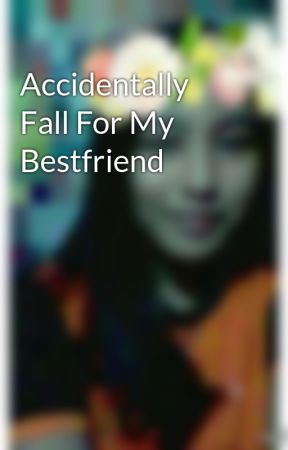 Accidentally Fall For My Bestfriend by PrincessInTiara