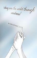 TAKING OVER THE WORLD THROUGH WEIRDNESS by kawaiisocute