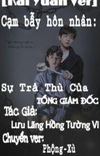 [Longfic/Kai Yuan Ver] Cạm bẫy hôn nhân: Sự Trả Thù Của Tổng Giám Đốc by XuKNs715