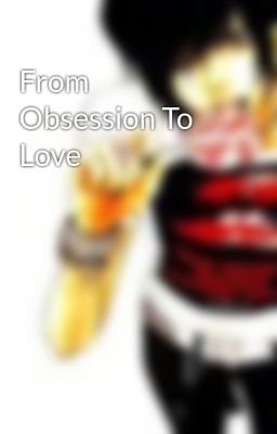 From Obsession To  Love