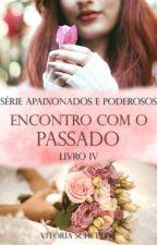 Encontro com o Passado - Série Apaixonados e Poderosos - Livro 4 (COMPLETO) by VitriaSchettini
