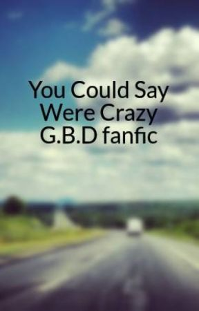 You Could Say Were Crazy G.B.D fanfic by Fluffyunicorn2471