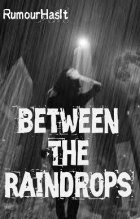 Between The Raindrops (EDITING DRAFT) by RumourHasIt