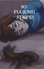 •So Fucking Stupid• by UnLectorFudanshi