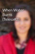 When Water Burns (Telesa#2) by LaniWendtYoung