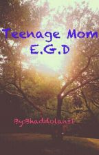 Teenage Mom} E.G.D (Completed) by BhadFandom