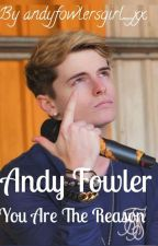 You Are The Reason // Andy Fowler Fanfiction by andyfowlersgirl_xx