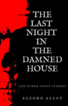 The Last Night in the Damned House and Other Ghost Stories by elfordalley