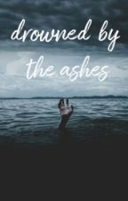Drowned By the Ashes by unknownnerdyreader