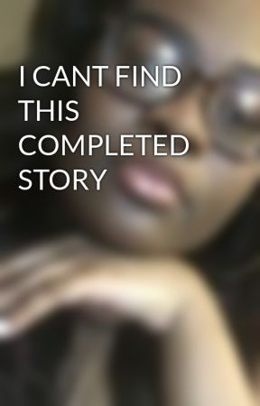I CANT FIND THIS COMPLETED STORY  by Sf1421