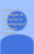 Presence of Arif Rajan- A key factor in the integrated solutions industry by arifrajan