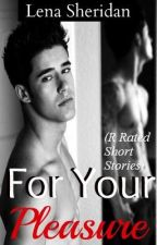 For Your Pleasure [R Rated Short Stories] by AlienaFaeithx