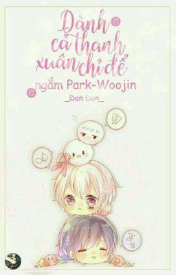 Đọc truyện [Wooseob] Dàng cả thanh xuân để ngắm Park Woojin