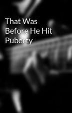 That Was Before He Hit Puberty by plainoldme