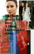 The hope awaits for love. A demi Lovato sister story. by 2019grad