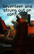 Seventeen and strung out on confusion by KidsOnRitalin