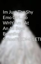 Im Just The Shy Emo Girl...So WHY Am I At An All Boys Boarding School?(COMPLETE) by purple_vamp