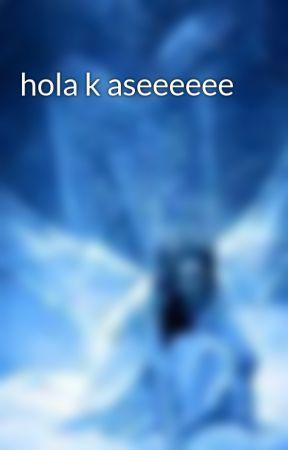 hola k aseeeeee by leonormj06