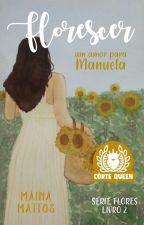 Florescer - Um amor para Manuela (Concluída) by Mainamattos