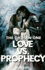 The Chosen One: Love V.S Prophecy (Slow Update) by RelaxItIsJustMe