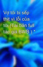 Vợ tôi bị sếp thịt vì lỗi của tôi (Tái bản full tác giả BWB ) * by nguyenhoang_design