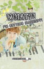 (An EXO Fanfiction: Byun Baekhyun Story) What?! I'm Getting Married?! by OhSehunnie_94