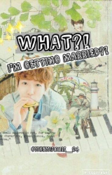 (An EXO Fanfiction: Byun Baekhyun Story) What?! I'm Getting Married?!