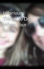 Hilarious Things To Do When Your Bored by BrooklynRockz
