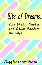 Bits of Dreams: One Shots, Quotes, and Other Random Writings by RiggSessamekesh