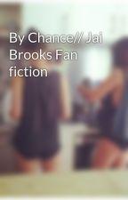 By Chance// Jai Brooks Fan fiction by Not-in-love