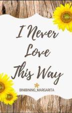 I Never Love This Way by Binibining_Margarita