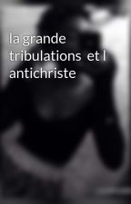 la grande tribulations  et l antichriste by dorianeyao4