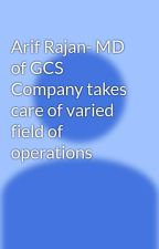 Arif Rajan- MD of GCS Company takes care of varied field of operations by arifrajan