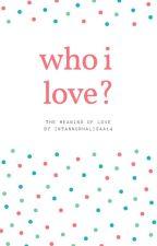 Who I Love? by intannurhalisaa14