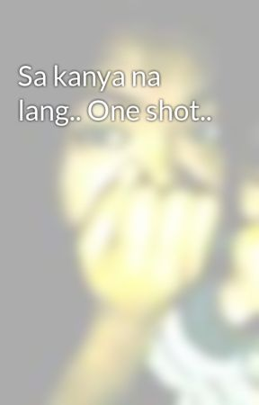 Sa kanya na lang.. One shot.. by yadiyada