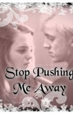 Stop Pushing Me Away (Dramione) by MrsMalfoy-Dramione