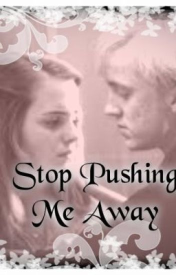 Stop Pushing Me Away (Dramione)