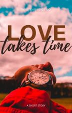 Love Takes Time (Short Story) by SnoopyQueen