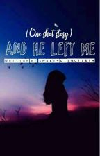 And He Left Me... (One Shot Story) by sweet_disguise14