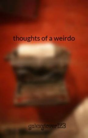 thoughts of a weirdo by galexylover123