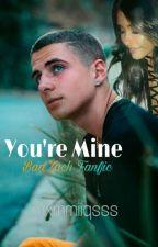 You're Mine [BadZach Fanfiction] by mxmmiiqsss