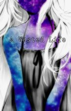 A Wasted Life (Fairy Tail Fanfic) by ANocturnalGirl