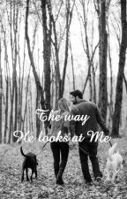 The way He looks at Me  by Jennnn03