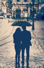 My alpha mate rejected me book 1 by JezzieMcclellan9