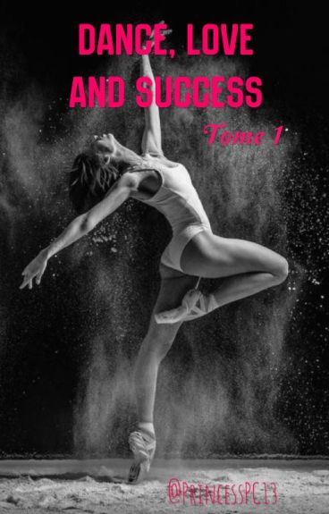 Dance, Love and Success  (Tome 1) [REECRITURE PROCHAINE] #Wattys2016