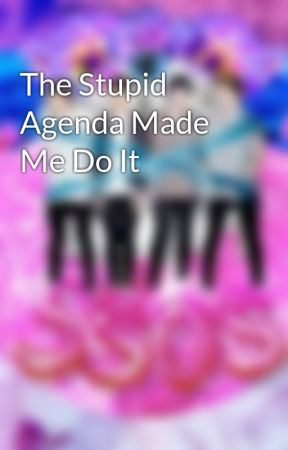 The Stupid Agenda Made Me Do It by DJKarinaStyles8