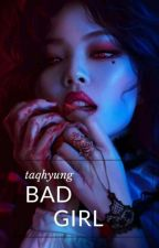 Bad Girl (Completed) by taqhyung