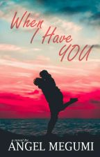 When I Have You by Angel_megumi