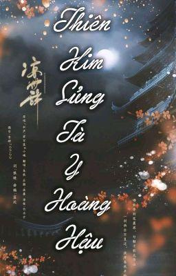 [CĐ] Thiên Kim Sủng: Tà Y Hoàng Hậu